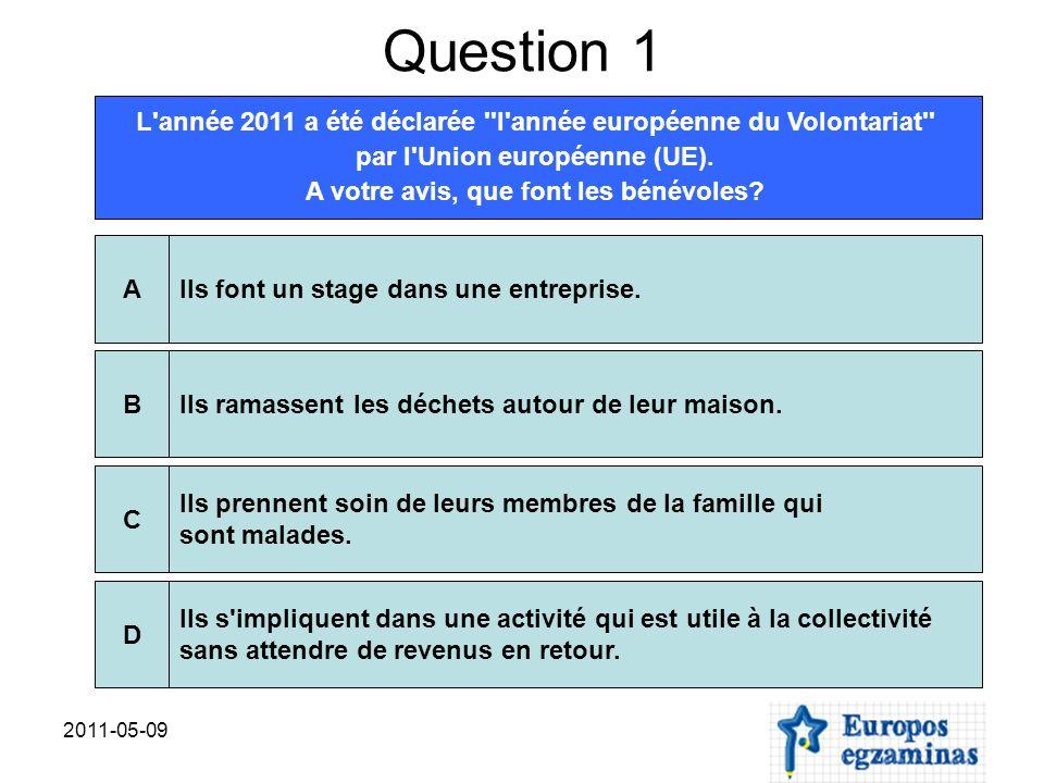 2011-05-09 Question 1 L année 2011 a été déclarée l année européenne du Volontariat par l Union européenne (UE).