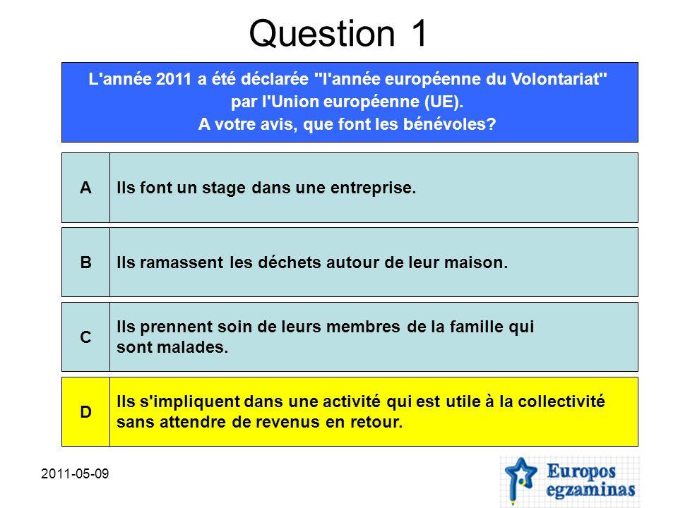 2011-05-09 Question 1 L'année 2011 a été déclarée ''l'année européenne du Volontariat'' par l'Union européenne (UE). A votre avis, que font les bénévo