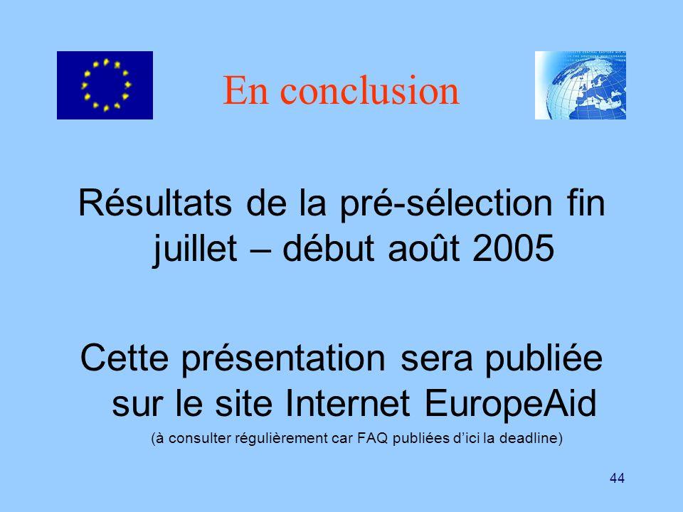 44 En conclusion Résultats de la pré-sélection fin juillet – début août 2005 Cette présentation sera publiée sur le site Internet EuropeAid (à consult