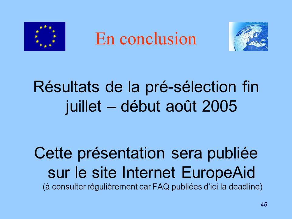 45 En conclusion Résultats de la pré-sélection fin juillet – début août 2005 Cette présentation sera publiée sur le site Internet EuropeAid (à consult