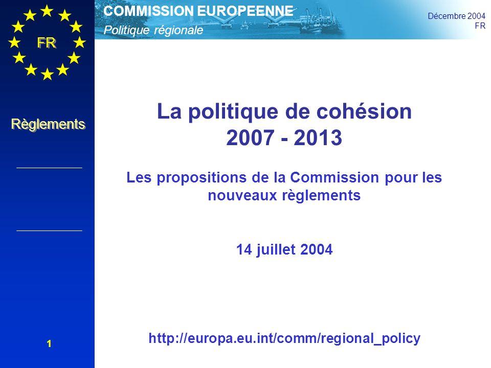 Politique régionale COMMISSION EUROPEENNE Décembre 2004 FR Règlements 12 La simplification En général: 3 objectifs au lieu de 7, 3 fonds au lieu de 6, un seul fonds par programme, pas de zonage en dehors de l objectif convergence Programmation: 2 niveaux au lieu de 3 Additionalité: à clarifier seulement pour l objectif convergence Gestion financière au niveau des priorités, plus de flexibilité pour les adaptations des programmes Éligibilité des dépenses à définir au niveau national (peu d exceptions) Système de contrôle: proportionnel si le cofinancement de la Communauté est au-dessus de 33% du coût total ou de 250 millions EUR Art.