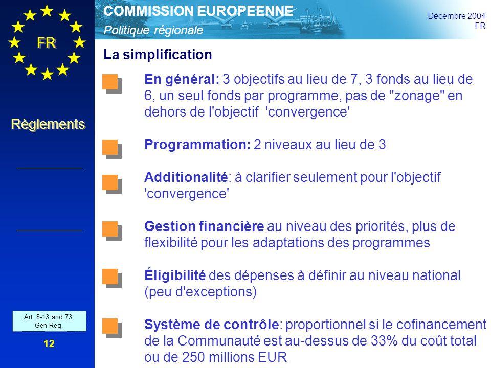 Politique régionale COMMISSION EUROPEENNE Décembre 2004 FR Règlements 12 La simplification En général: 3 objectifs au lieu de 7, 3 fonds au lieu de 6,