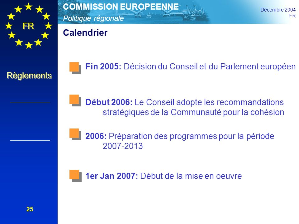 Politique régionale COMMISSION EUROPEENNE Décembre 2004 FR Règlements 25 Calendrier Fin 2005: Décision du Conseil et du Parlement européen Début 2006: