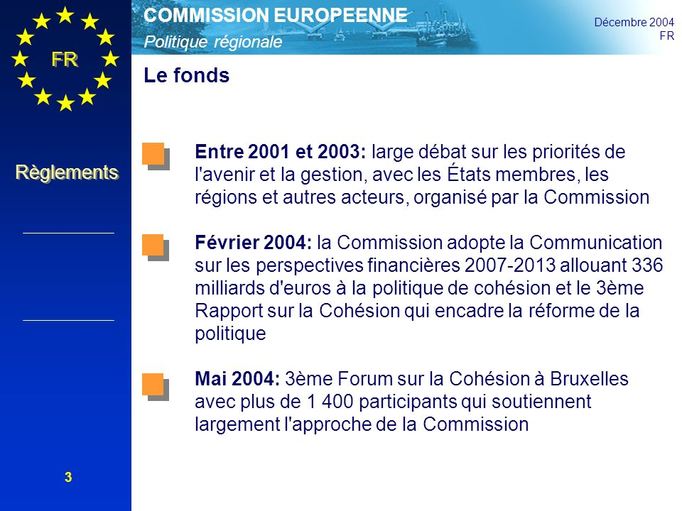 Politique régionale COMMISSION EUROPEENNE Décembre 2004 FR Règlements 14 Les principes clefs de la politique demeurent (1) La complémentarité, la cohérence et la conformité: les interventions sont complémentaires avec les priorités nationales, régionales, locales et celles de l Union, en cohérence avec le cadre stratégique et le Traité La programmation pluriannuelle garantit la continuité Le partenariat concerne les aspects stratégiques et opérationnels; implique les autorités régionales, urbaines, locales et autres, les partenaires économiques et sociaux, la société civile, les organisations environnementales et d égalité des chances Art.