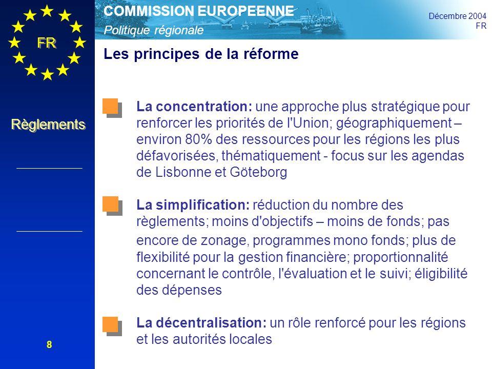 Politique régionale COMMISSION EUROPEENNE Décembre 2004 FR Règlements 19 Modulation des taux de contribution de la Communauté Le taux de participation varie en fonction des problèmes économiques, sociaux et territoriaux et sont calculés en tant que pourcentage des dépenses publiques: 85% pour le Fonds de Cohésion; régions périphériques et Iles grecques éloignées 75% pour les programmes de la Convergence (exemption: 80% pour les Etats membres du Fonds de Cohésion) 50% pour les programmes relatifs à la compétitivité régionale et à lemploi 75% pour les programmes relatifs à la coopération territoriale européenne +10%pour la coopération inter-régionale +5% (60% maximum) pour les programmes relatifs à la compétitivité régionale et lemploi dans les zones à handicaps naturels (îles, montagnes, zones à haute densité de population, zones et régions frontières de lUE avant le 30 avril 2004) Art.