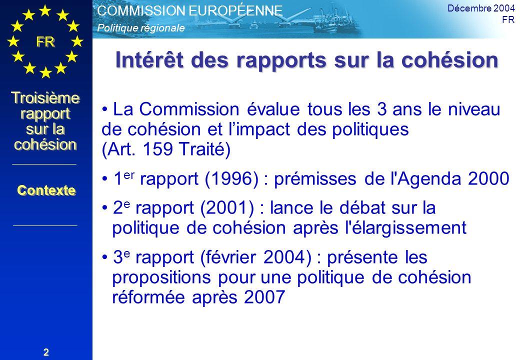 Politique régionale COMMISSION EUROPÉENNE FR Troisième rapport sur la cohésion Décembre 2004 FR 2 Intérêt des rapports sur la cohésion La Commission évalue tous les 3 ans le niveau de cohésion et limpact des politiques (Art.