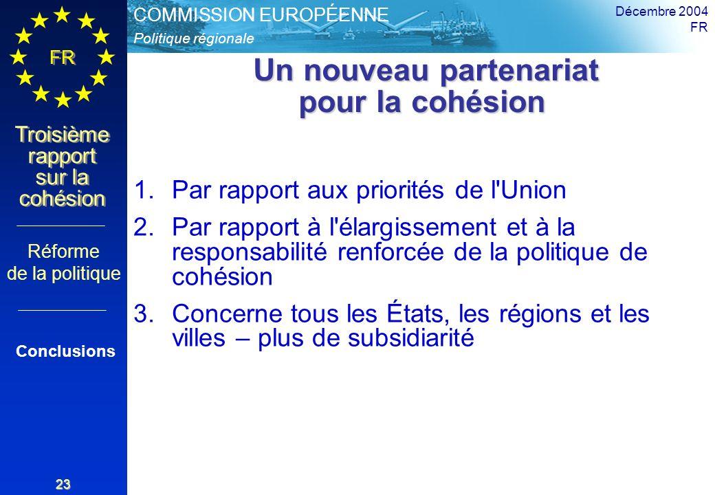 Politique régionale COMMISSION EUROPÉENNE FR Troisième rapport sur la cohésion Décembre 2004 FR 23 Un nouveau partenariat pour la cohésion Un nouveau partenariat pour la cohésion 1.Par rapport aux priorités de l Union 2.Par rapport à l élargissement et à la responsabilité renforcée de la politique de cohésion 3.Concerne tous les États, les régions et les villes – plus de subsidiarité Réforme de la politique Conclusions
