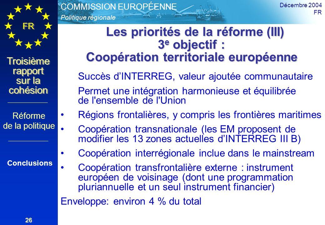 Politique régionale COMMISSION EUROPÉENNE FR Troisième rapport sur la cohésion Décembre 2004 FR 26 Les priorités de la réforme (III) 3 e objectif : Coopération territoriale européenne Les priorités de la réforme (III) 3 e objectif : Coopération territoriale européenne Succès dINTERREG, valeur ajoutée communautaire Permet une intégration harmonieuse et équilibrée de l ensemble de l Union Régions frontalières, y compris les frontières maritimes Coopération transnationale (les EM proposent de modifier les 13 zones actuelles dINTERREG III B) Coopération interrégionale inclue dans le mainstream Coopération transfrontalière externe : instrument européen de voisinage (dont une programmation pluriannuelle et un seul instrument financier) Enveloppe: environ 4 % du total Réforme de la politique Conclusions