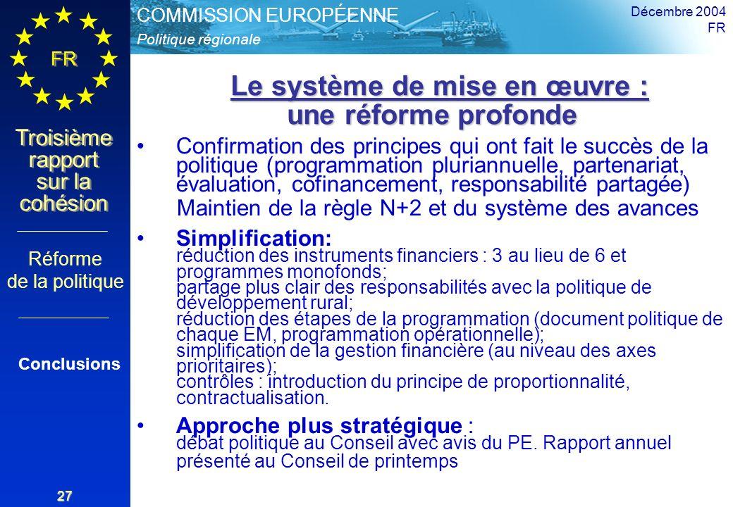 Politique régionale COMMISSION EUROPÉENNE FR Troisième rapport sur la cohésion Décembre 2004 FR 27 Le système de mise en œuvre : une réforme profonde Le système de mise en œuvre : une réforme profonde Confirmation des principes qui ont fait le succès de la politique (programmation pluriannuelle, partenariat, évaluation, cofinancement, responsabilité partagée) Maintien de la règle N+2 et du système des avances Simplification: réduction des instruments financiers : 3 au lieu de 6 et programmes monofonds; partage plus clair des responsabilités avec la politique de développement rural; réduction des étapes de la programmation (document politique de chaque EM, programmation opérationnelle); simplification de la gestion financière (au niveau des axes prioritaires); contrôles : introduction du principe de proportionnalité, contractualisation.