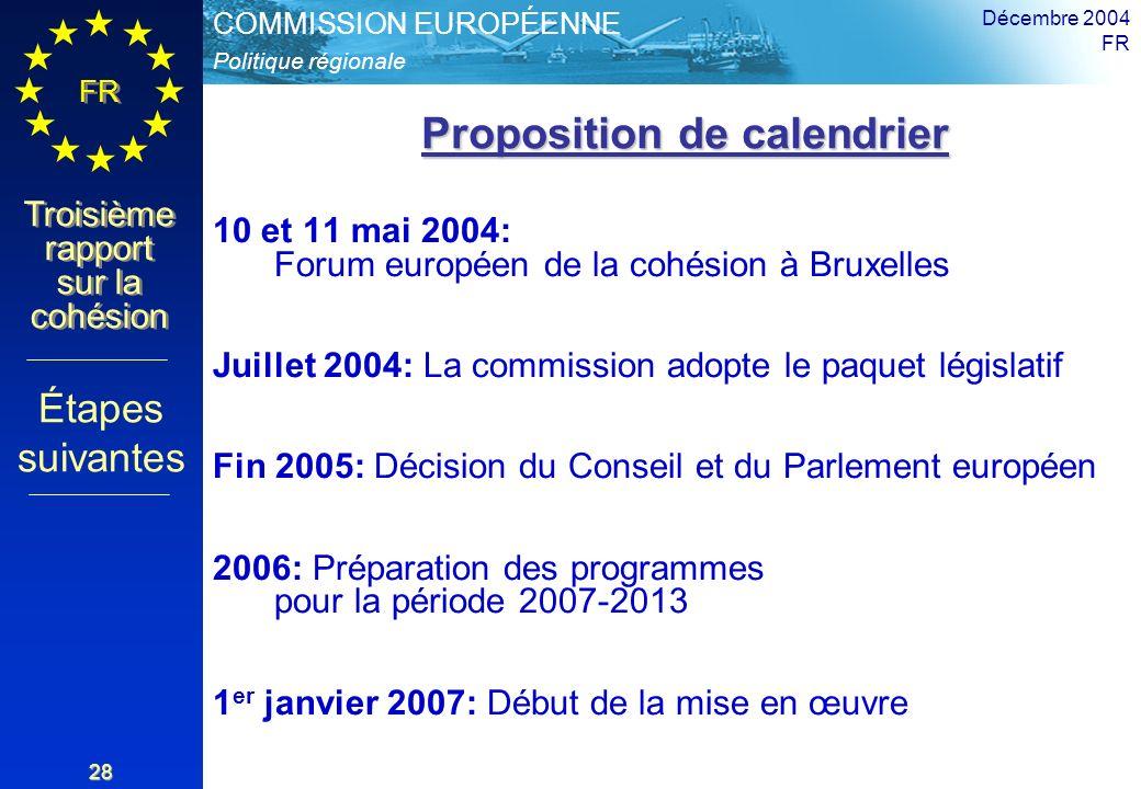 Politique régionale COMMISSION EUROPÉENNE FR Troisième rapport sur la cohésion Décembre 2004 FR 28 Proposition de calendrier Proposition de calendrier 10 et 11 mai 2004: Forum européen de la cohésion à Bruxelles Juillet 2004: La commission adopte le paquet législatif Fin 2005: Décision du Conseil et du Parlement européen 2006: Préparation des programmes pour la période 2007-2013 1 er janvier 2007: Début de la mise en œuvre Étapes suivantes