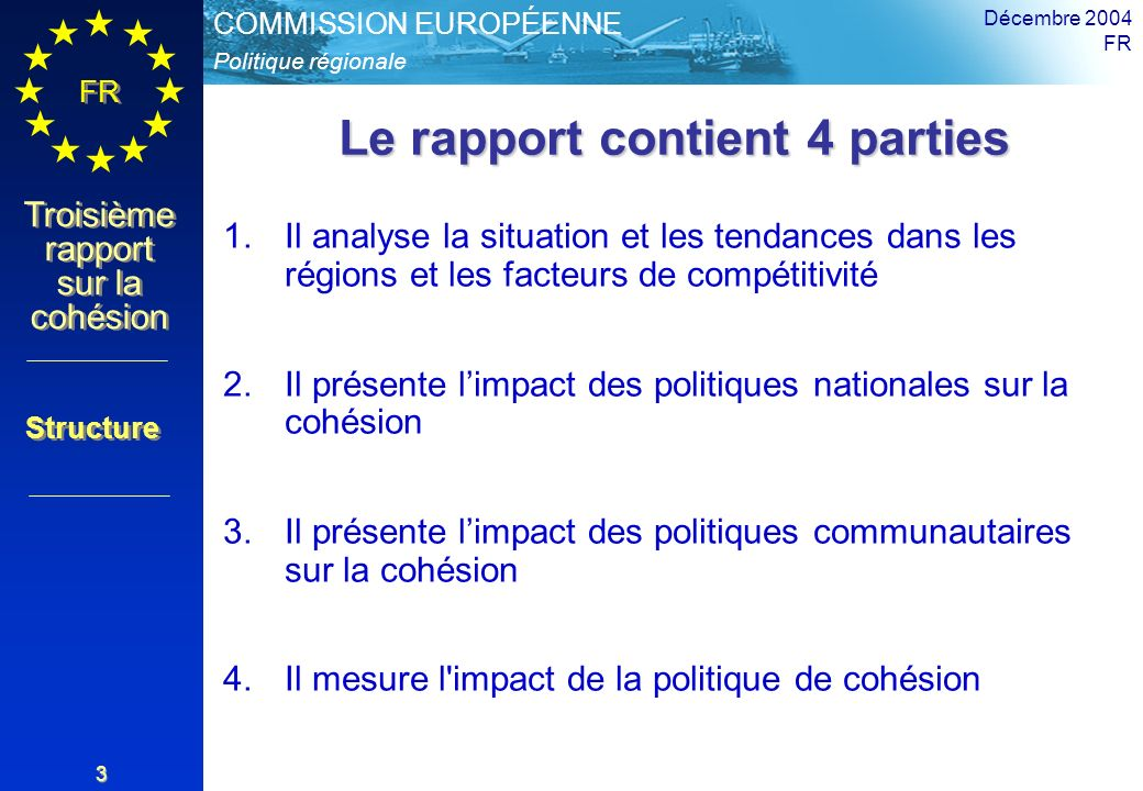 Politique régionale COMMISSION EUROPÉENNE FR Troisième rapport sur la cohésion Décembre 2004 FR 3 Le rapport contient 4 parties 1.Il analyse la situation et les tendances dans les régions et les facteurs de compétitivité 2.Il présente limpact des politiques nationales sur la cohésion 3.Il présente limpact des politiques communautaires sur la cohésion 4.Il mesure l impact de la politique de cohésion Structure