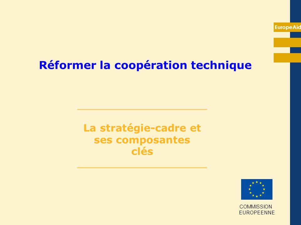 EuropeAid Réformer la coopération technique __________________ La stratégie-cadre et ses composantes clés __________________ COMMISSION EUROPEENNE