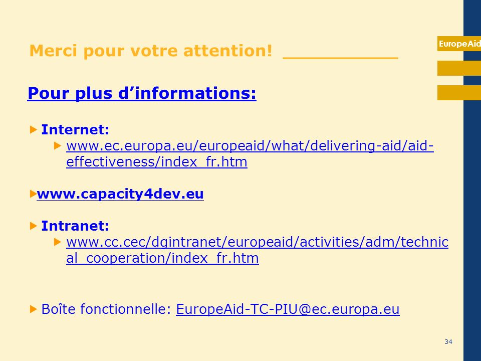 EuropeAid 34 Merci pour votre attention! __________ Pour plus dinformations: Internet: www.ec.europa.eu/europeaid/what/delivering-aid/aid- effectivene