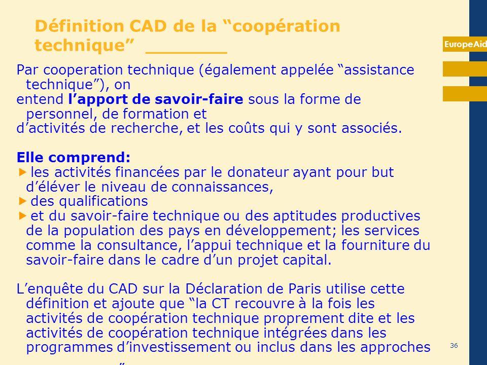 EuropeAid 36 Définition CAD de la coopération technique _______ Par cooperation technique (également appelée assistance technique), on entend lapport