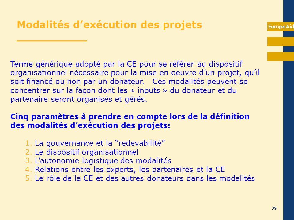 EuropeAid 39 Modalités dexécution des projets __________ Terme générique adopté par la CE pour se référer au dispositif organisationnel nécessaire pou