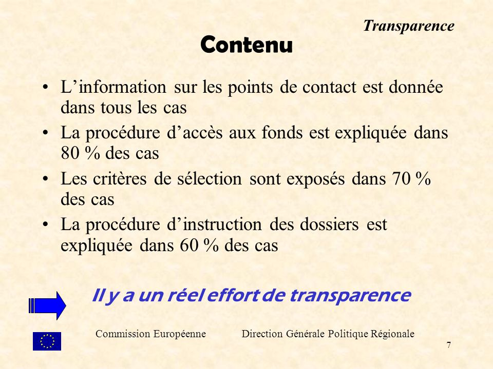 7 Contenu Linformation sur les points de contact est donnée dans tous les cas La procédure daccès aux fonds est expliquée dans 80 % des cas Les critères de sélection sont exposés dans 70 % des cas La procédure dinstruction des dossiers est expliquée dans 60 % des cas Il y a un réel effort de transparence Commission Européenne Direction Générale Politique Régionale Transparence
