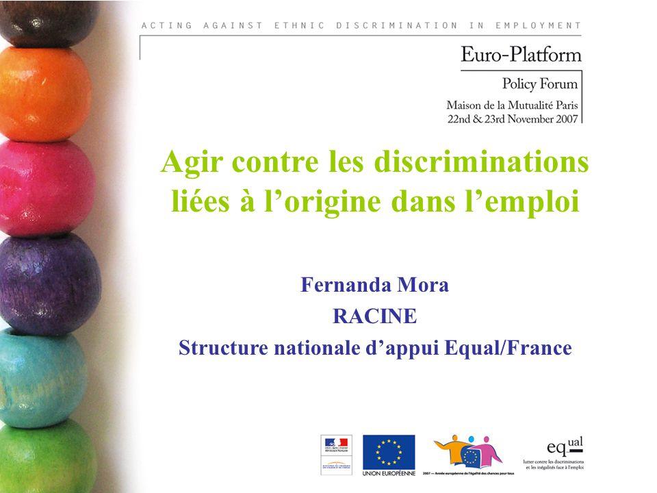Agir contre les discriminations liées à lorigine dans lemploi Fernanda Mora RACINE Structure nationale dappui Equal/France