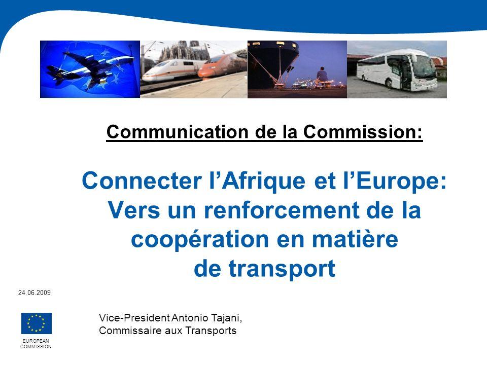 Communication de la Commission: Connecter lAfrique et lEurope: Vers un renforcement de la coopération en matière de transport EUROPEAN COMMISSION 24.06.2009 Vice-President Antonio Tajani, Commissaire aux Transports