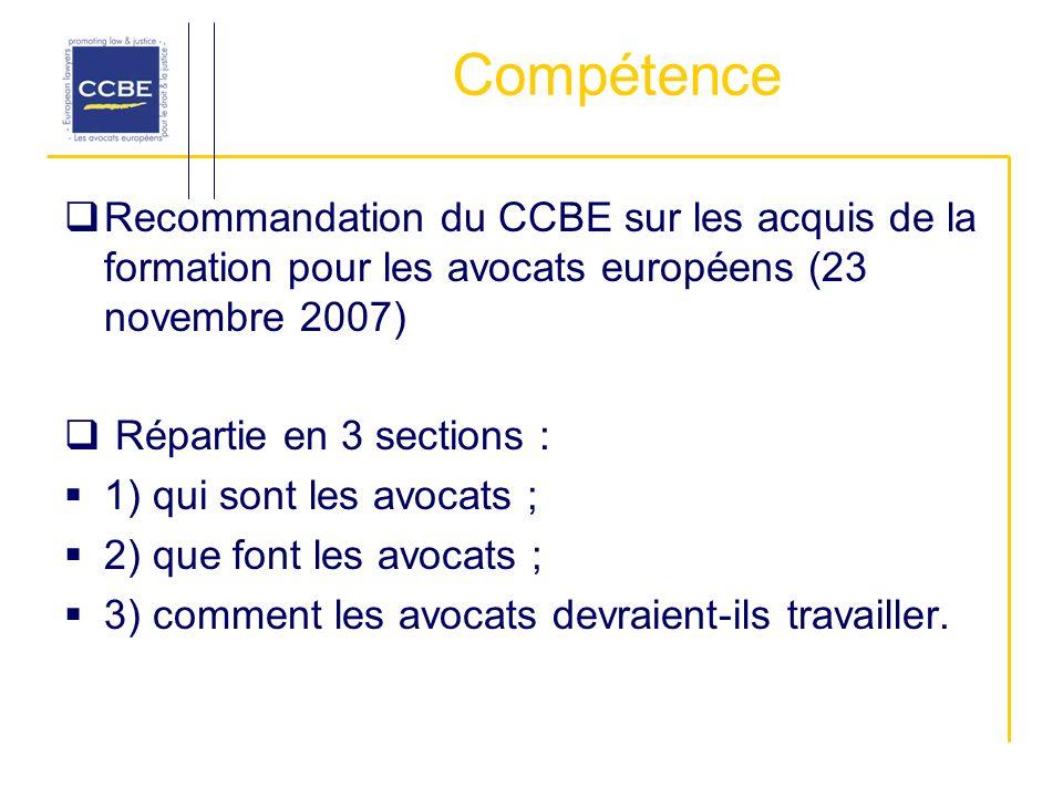 Compétence Recommandation du CCBE sur les acquis de la formation pour les avocats européens (23 novembre 2007) Répartie en 3 sections : 1) qui sont les avocats ; 2) que font les avocats ; 3) comment les avocats devraient-ils travailler.
