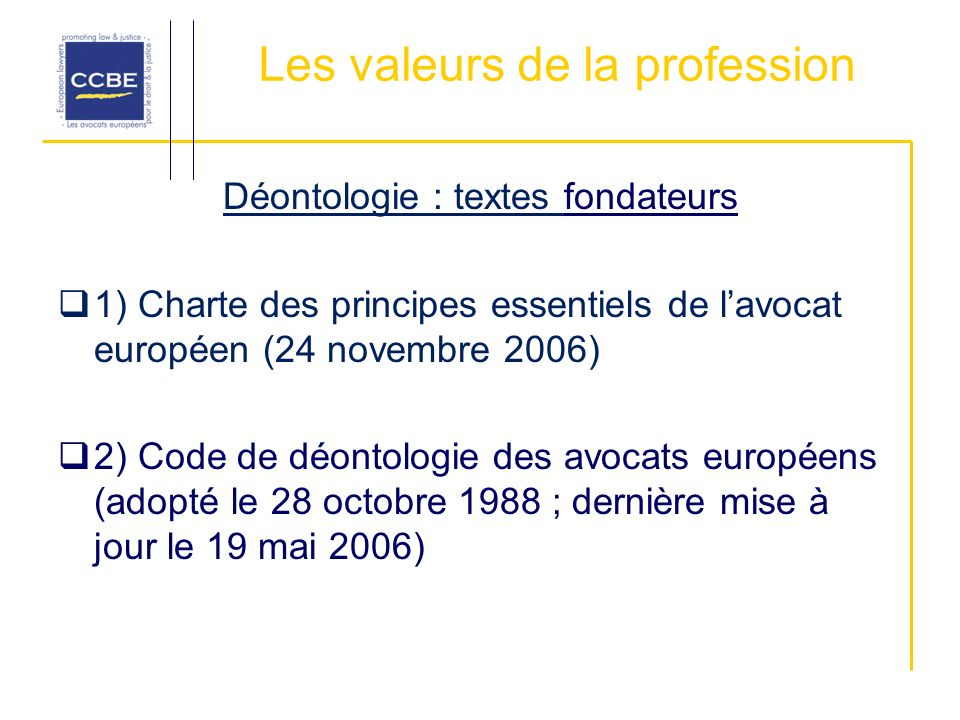 Les valeurs de la profession Déontologie : textes fondateurs 1) Charte des principes essentiels de lavocat européen (24 novembre 2006) 2) Code de déon