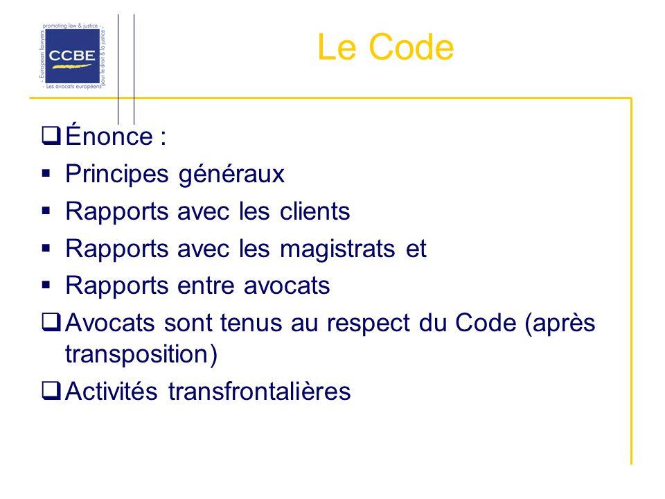 Le Code Énonce : Principes généraux Rapports avec les clients Rapports avec les magistrats et Rapports entre avocats Avocats sont tenus au respect du Code (après transposition) Activités transfrontalières