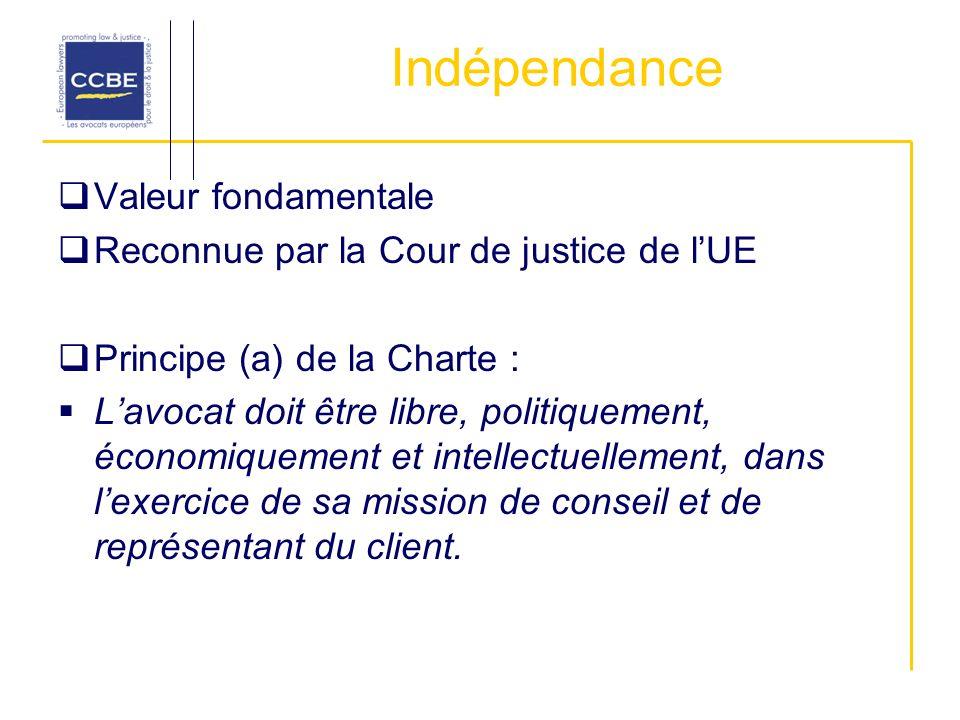 Indépendance Valeur fondamentale Reconnue par la Cour de justice de lUE Principe (a) de la Charte : Lavocat doit être libre, politiquement, économiquement et intellectuellement, dans lexercice de sa mission de conseil et de représentant du client.