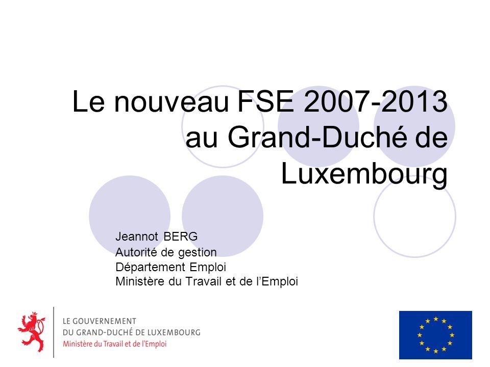 Le nouveau FSE 2007-2013 au Grand-Duché de Luxembourg Jeannot BERG Autorité de gestion Département Emploi Ministère du Travail et de lEmploi