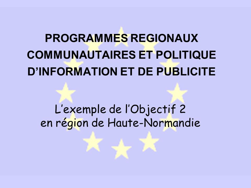 PROGRAMMES REGIONAUX COMMUNAUTAIRES ET POLITIQUE DINFORMATION ET DE PUBLICITE Lexemple de lObjectif 2 en région de Haute-Normandie