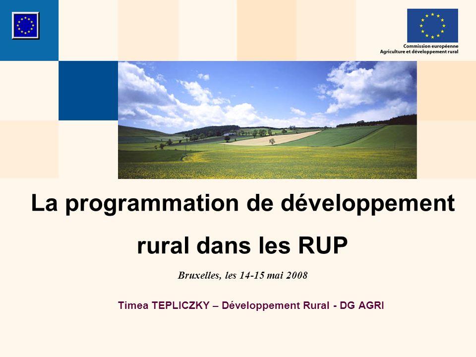 La programmation de développement rural dans les RUP Bruxelles, les 14-15 mai 2008 Timea TEPLICZKY – Développement Rural - DG AGRI
