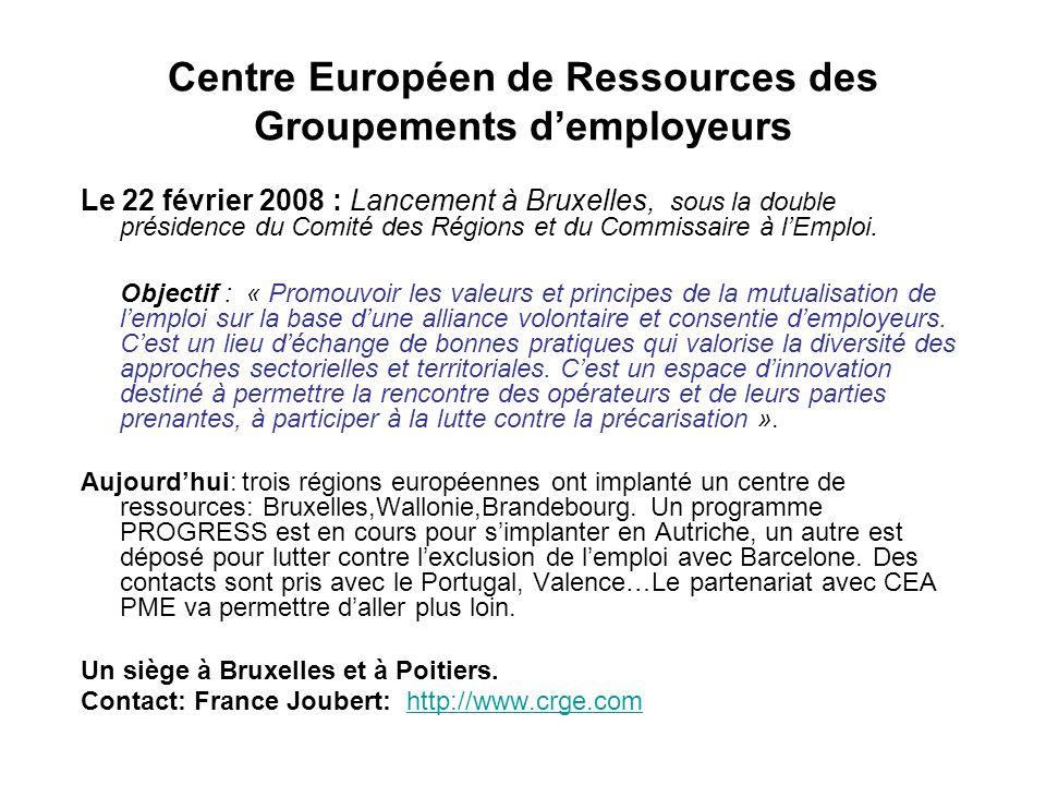 Centre Européen de Ressources des Groupements demployeurs Le 22 février 2008 : Lancement à Bruxelles, sous la double présidence du Comité des Régions et du Commissaire à lEmploi.