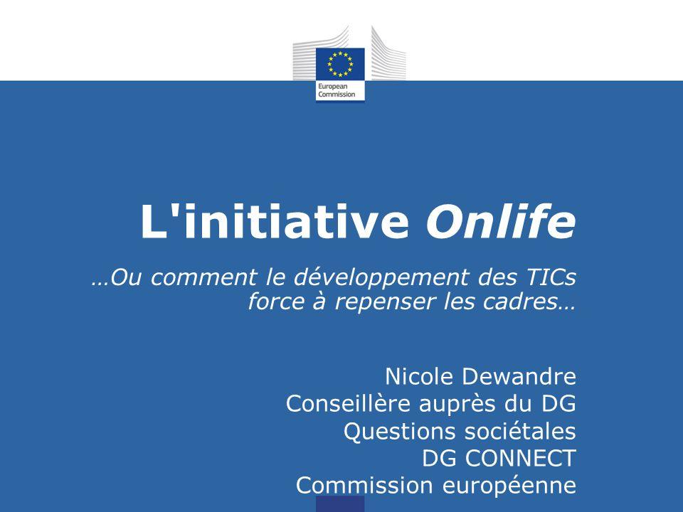 L initiative Onlife …Ou comment le développement des TICs force à repenser les cadres… Nicole Dewandre Conseillère auprès du DG Questions sociétales DG CONNECT Commission européenne