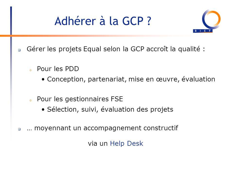 Adhérer à la GCP ? Gérer les projets Equal selon la GCP accroît la qualité : o Pour les PDD Conception, partenariat, mise en œuvre, évaluation o Pour