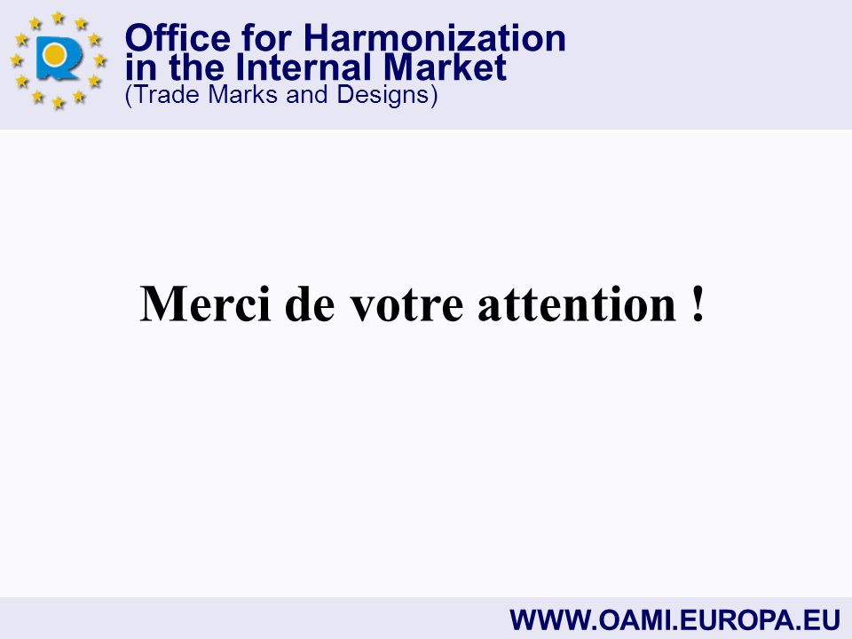 Office for Harmonization in the Internal Market (Trade Marks and Designs) WWW.OAMI.EUROPA.EU Merci de votre attention !