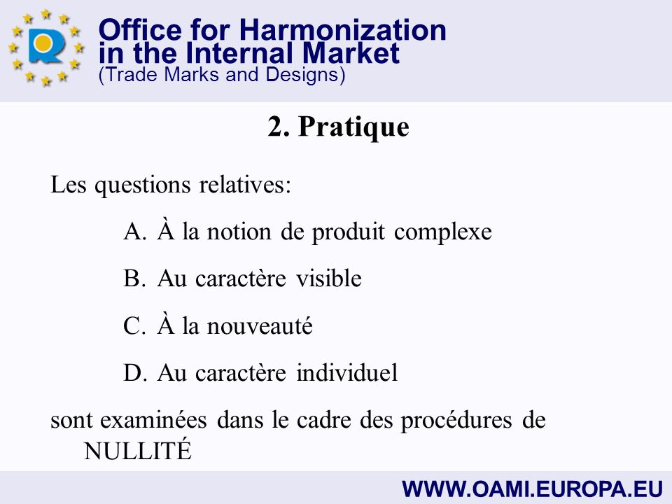 Office for Harmonization in the Internal Market (Trade Marks and Designs) WWW.OAMI.EUROPA.EU Les questions relatives: A.À la notion de produit complexe B.Au caractère visible C.À la nouveauté D.Au caractère individuel sont examinées dans le cadre des procédures de NULLITÉ 2.