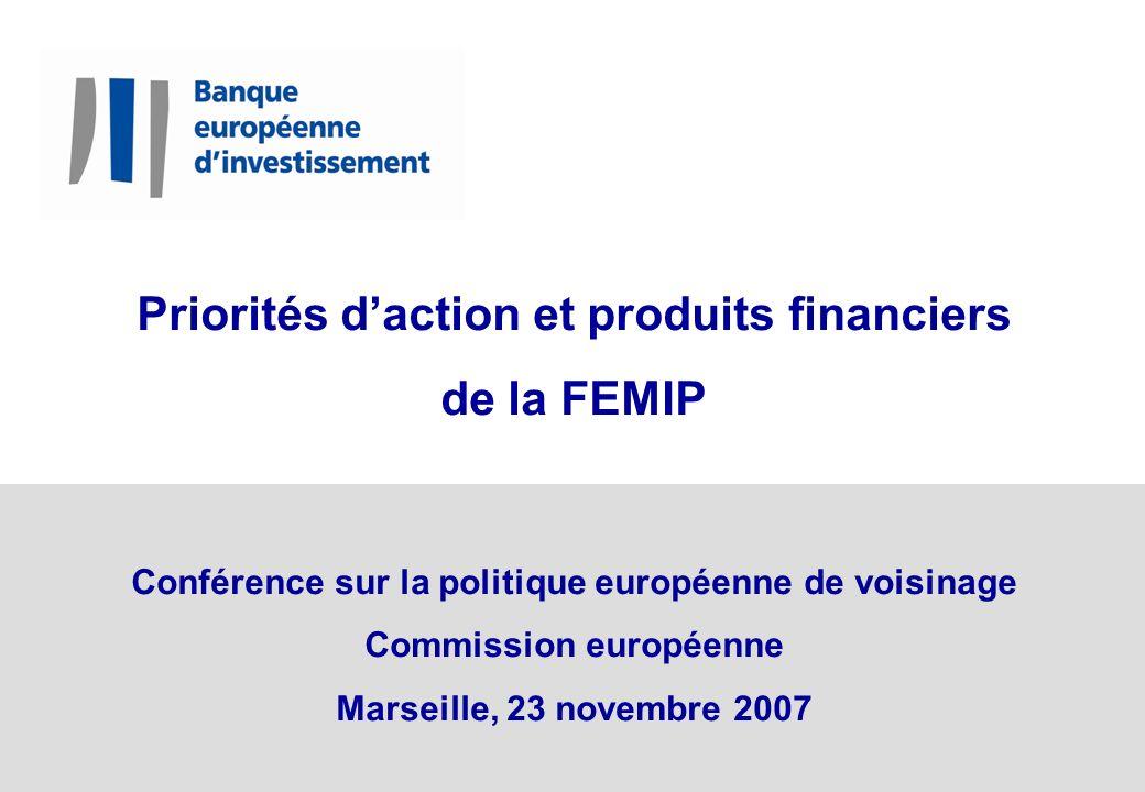 Priorités daction et produits financiers de la FEMIP Conférence sur la politique européenne de voisinage Commission européenne Marseille, 23 novembre 2007