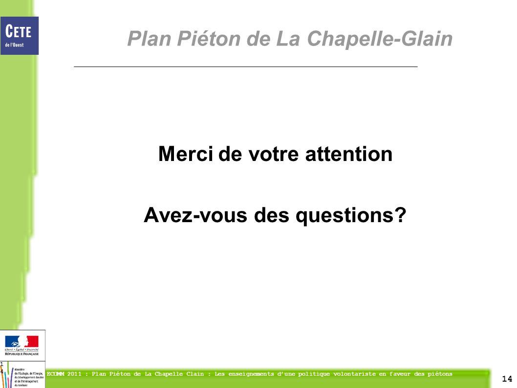 14 ECOMM 2011 : Plan Piéton de La Chapelle Clain : Les enseignements dune politique volontariste en faveur des piétons 14 Merci de votre attention Avez-vous des questions.