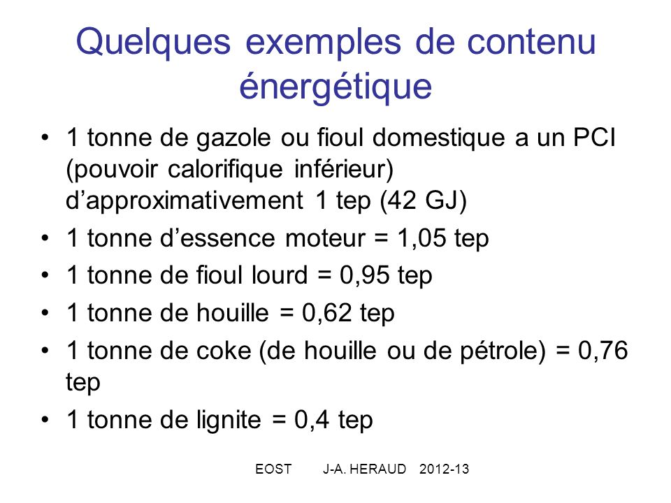 Quelques exemples de contenu énergétique 1 tonne de gazole ou fioul domestique a un PCI (pouvoir calorifique inférieur) dapproximativement 1 tep (42 GJ) 1 tonne dessence moteur = 1,05 tep 1 tonne de fioul lourd = 0,95 tep 1 tonne de houille = 0,62 tep 1 tonne de coke (de houille ou de pétrole) = 0,76 tep 1 tonne de lignite = 0,4 tep EOST J-A.