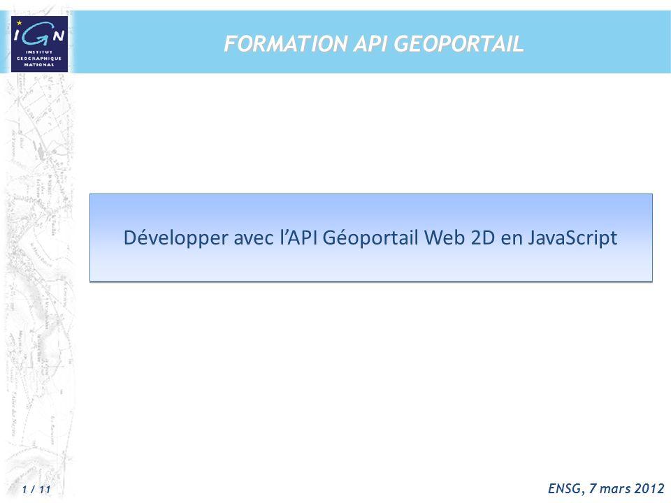 1 / 11 ENSG, 7 mars 2012 Développer avec lAPI Géoportail Web 2D en JavaScript Développer avec lAPI Géoportail Web 2D en JavaScript FORMATION API GEOPORTAIL