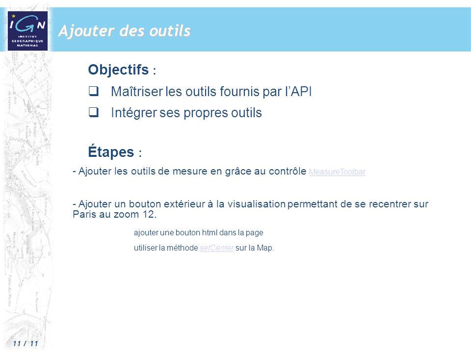 11 / 11 Ajouter des outils Objectifs : Maîtriser les outils fournis par lAPI Intégrer ses propres outils Étapes : - Ajouter les outils de mesure en grâce au contrôle MeasureToolbar MeasureToolbar - Ajouter un bouton extérieur à la visualisation permettant de se recentrer sur Paris au zoom 12.