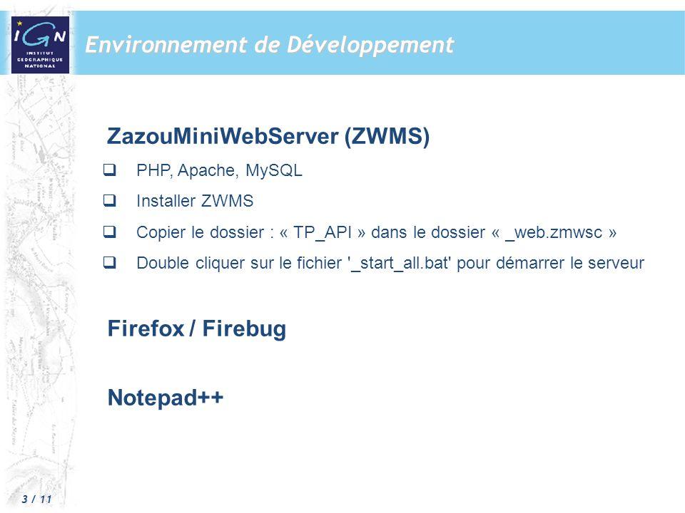 3 / 11 ZazouMiniWebServer (ZWMS) PHP, Apache, MySQL Installer ZWMS Copier le dossier : « TP_API » dans le dossier « _web.zmwsc » Double cliquer sur le fichier _start_all.bat pour démarrer le serveur Firefox / Firebug Notepad++ Environnement de Développement