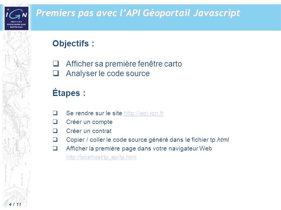 4 / 11 Objectifs : Afficher sa première fenêtre carto Analyser le code source Étapes : Se rendre sur le site http://api.ign.frhttp://api.ign.fr Créer un compte Créer un contrat Copier / coller le code source généré dans le fichier tp.html Afficher la première page dans votre navigateur Web http://localhost/tp_api/tp.html Premiers pas avec lAPI Géoportail Javascript