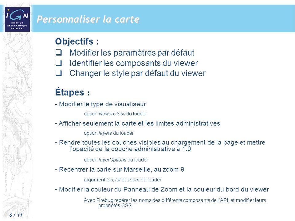 6 / 11 Personnaliser la carte Objectifs : Modifier les paramètres par défaut Identifier les composants du viewer Changer le style par défaut du viewer Étapes : - Modifier le type de visualiseur option viewerClass du loader - Afficher seulement la carte et les limites administratives option layers du loader - Rendre toutes les couches visibles au chargement de la page et mettre lopacité de la couche administrative à 1.0 option layerOptions du loader - Recentrer la carte sur Marseille, au zoom 9 argument lon, lat et zoom du loader - Modifier la couleur du Panneau de Zoom et la couleur du bord du viewer Avec Firebug repérer les noms des différents composants de lAPI, et modifier leurs propriétés CSS.