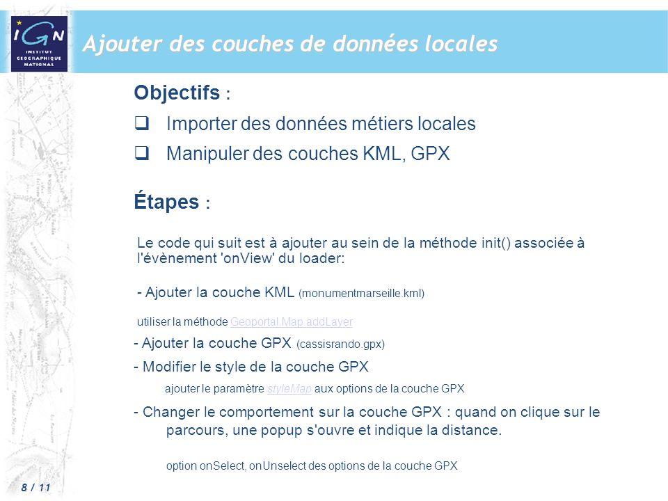 8 / 11 Ajouter des couches de données locales Objectifs : Importer des données métiers locales Manipuler des couches KML, GPX Étapes : L Le code qui suit est à ajouter au sein de la méthode init() associée à l évènement onView du loader: - Ajouter la couche KML (monumentmarseille.kml) utiliser la méthode Geoportal.Map.addLayerGeoportal.Map.addLayer - Ajouter la couche GPX (cassisrando.gpx) - Modifier le style de la couche GPX ajouter le paramètre styleMap aux options de la couche GPXstyleMap - Changer le comportement sur la couche GPX : quand on clique sur le parcours, une popup s ouvre et indique la distance.