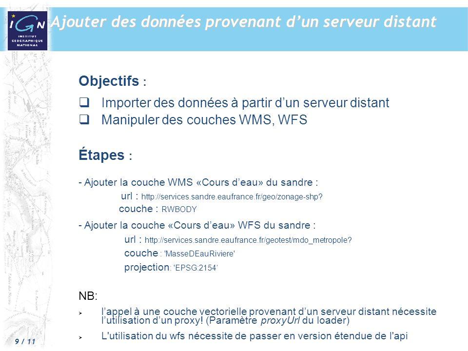 9 / 11 Ajouter des données provenant dun serveur distant Objectifs : Importer des données à partir dun serveur distant Manipuler des couches WMS, WFS Étapes : - Ajouter la couche WMS «Cours deau» du sandre : url : http://services.sandre.eaufrance.fr/geo/zonage-shp.