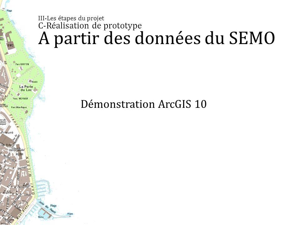 III-Les étapes du projet C-Réalisation de prototype A partir des données du SEMO Démonstration ArcGIS 10