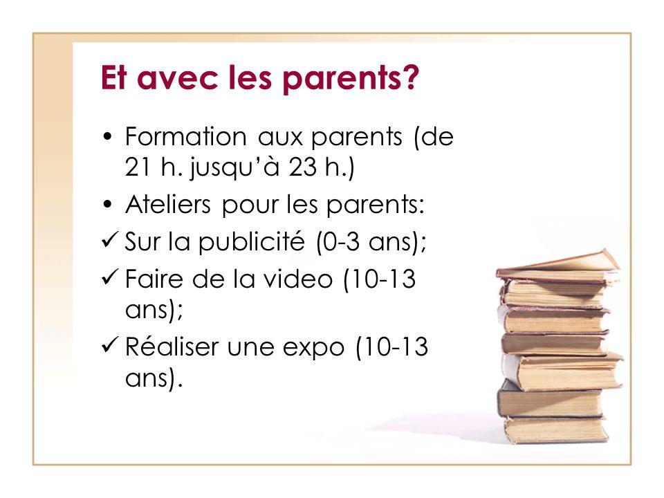Et avec les parents? Formation aux parents (de 21 h. jusquà 23 h.) Ateliers pour les parents: Sur la publicité (0-3 ans); Faire de la video (10-13 ans