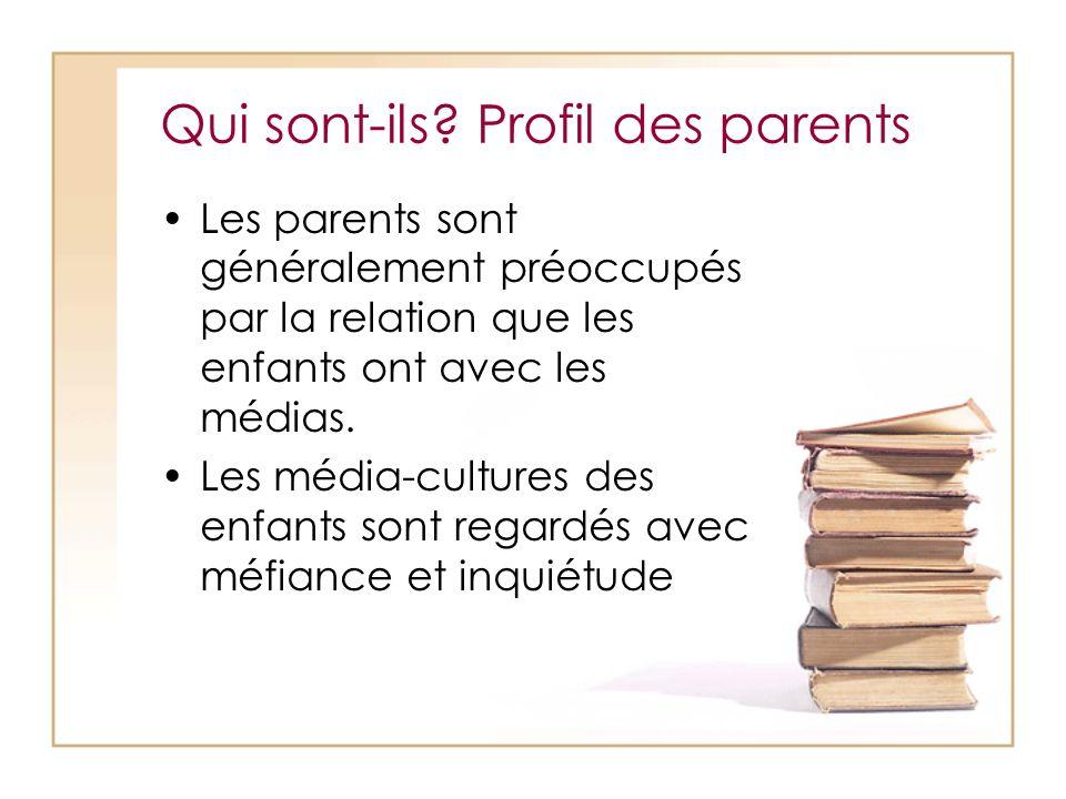 Qui sont-ils? Profil des parents Les parents sont généralement préoccupés par la relation que les enfants ont avec les médias. Les média-cultures des