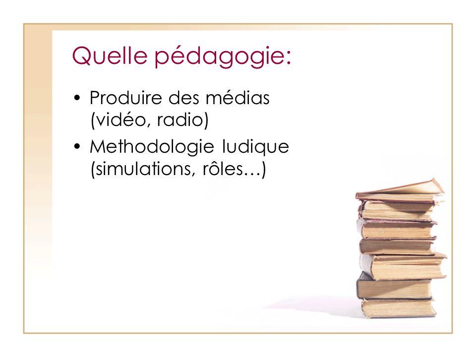 Quelle pédagogie: Produire des médias (vidéo, radio) Methodologie ludique (simulations, rôles…)