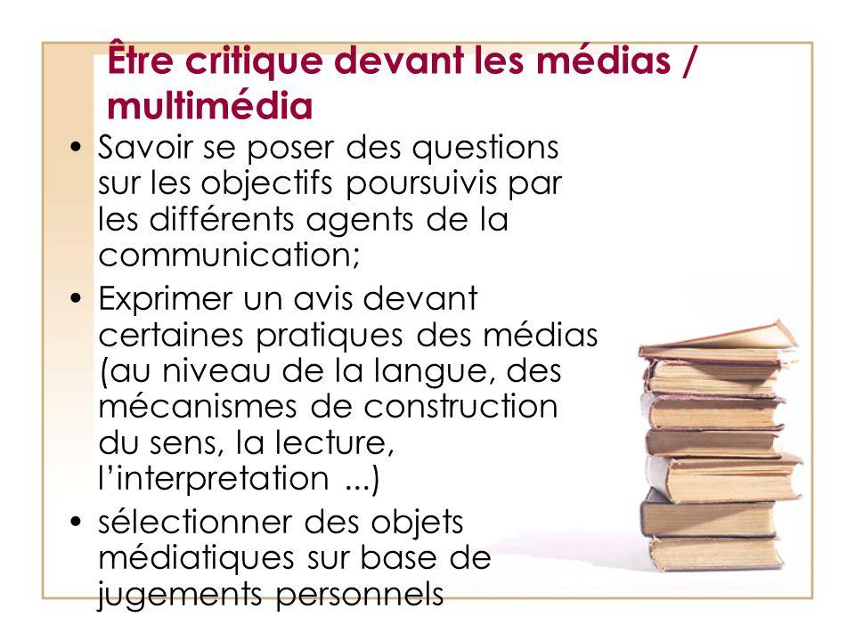 Être critique devant les médias / multimédia Savoir se poser des questions sur les objectifs poursuivis par les différents agents de la communication;