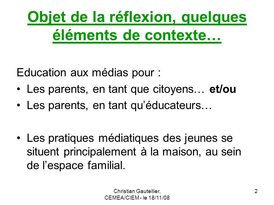 Christian Gautellier, CEMEA/CIEM - le 18/11/08 3 En préambule… Réfléchir sur léducation aux médias pour les parents… en sattachant à le faire à partir de lanalyse des interactions entre les trois acteurs principaux que sont : -Les parents.